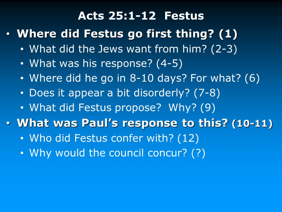 Acts 25:1-12 Festus Where did Festus go first thing? (1) Where did Festus go first thing? (1) What did the Jews want from him? (2-3) What was his resp