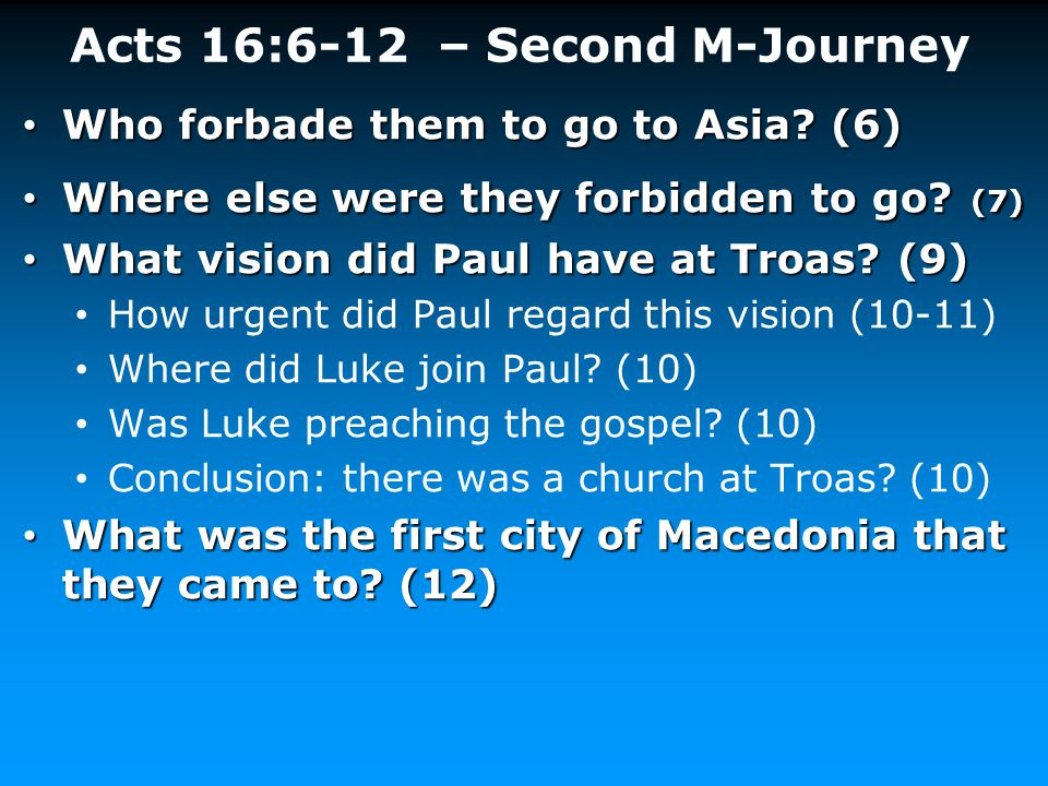 Acts 16:6-12 – Second M-Journey Who forbade them to go to Asia? (6) Who forbade them to go to Asia? (6) Where else were they forbidden to go? (7) Wher