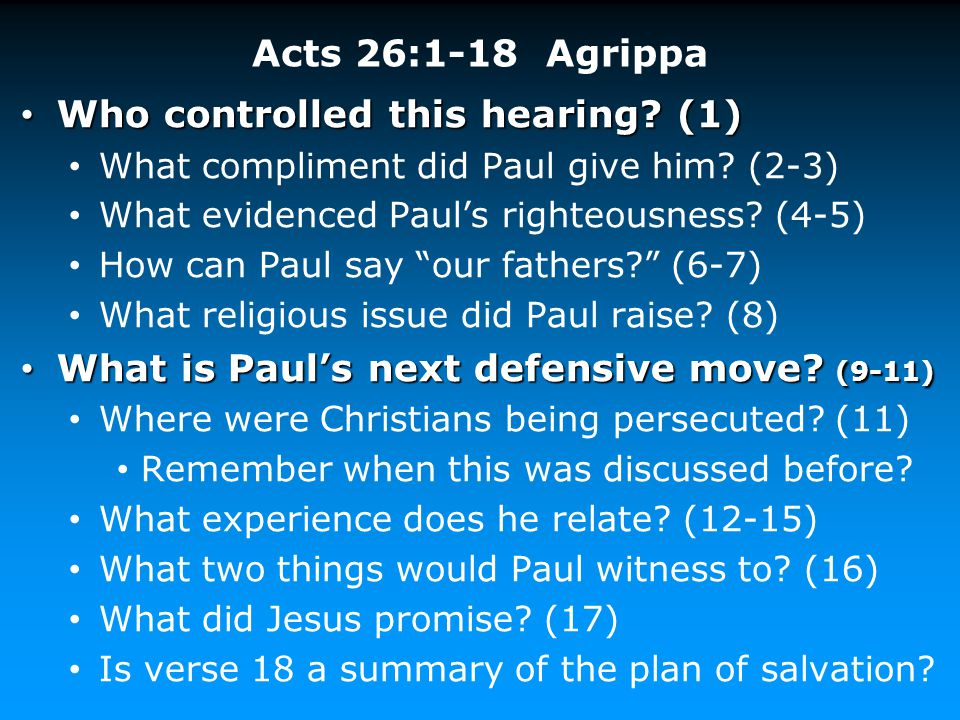 Acts 26:1-18 Agrippa Who controlled this hearing? (1) Who controlled this hearing? (1) What compliment did Paul give him? (2-3) What evidenced Paul's