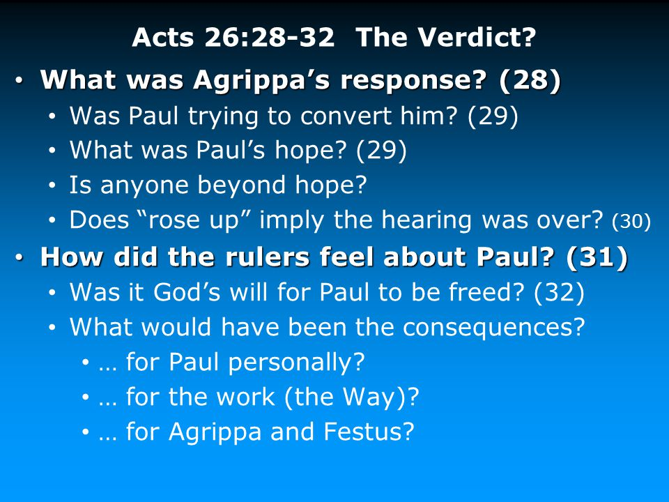 Acts 26:28-32 The Verdict? What was Agrippa's response? (28) What was Agrippa's response? (28) Was Paul trying to convert him? (29) What was Paul's ho