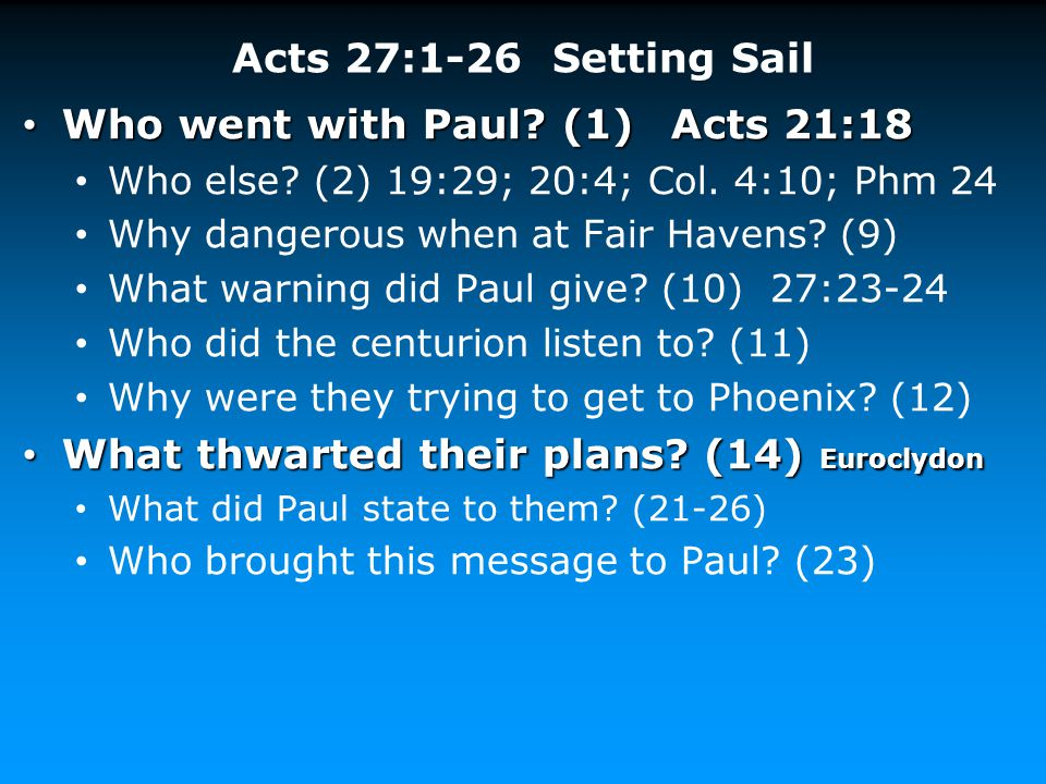 Acts 27:1-26 Setting Sail Who went with Paul? (1) Acts 21:18 Who went with Paul? (1) Acts 21:18 Who else? (2) 19:29; 20:4; Col. 4:10; Phm 24 Why dange