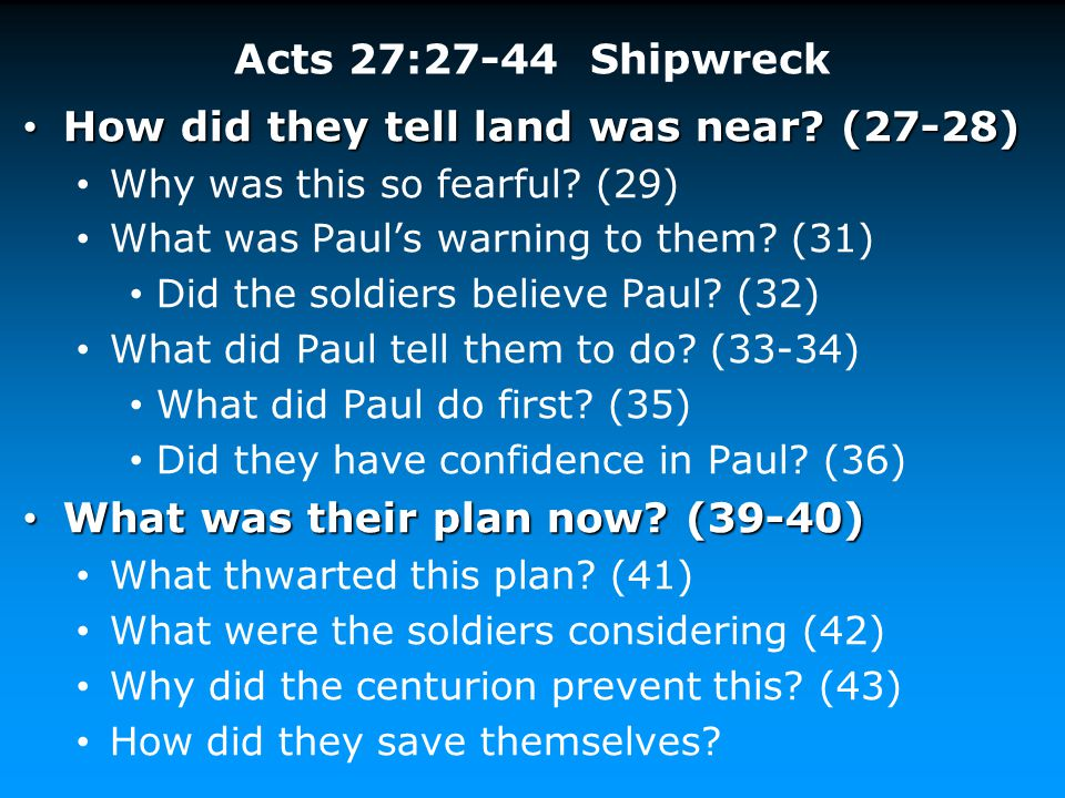 Acts 27:27-44 Shipwreck How did they tell land was near? (27-28) How did they tell land was near? (27-28) Why was this so fearful? (29) What was Paul'