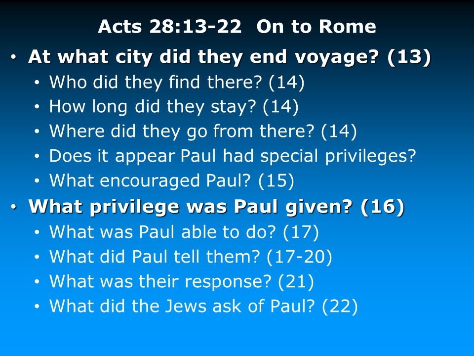 Acts 28:13-22 On to Rome At what city did they end voyage? (13) At what city did they end voyage? (13) Who did they find there? (14) How long did they