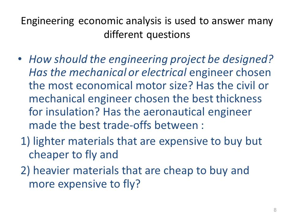 Engineering economic analysis is used to answer many different questions How to achieve long-term financial goals: How much should you save each month to buy a house, retire, or fund a trip around the world.