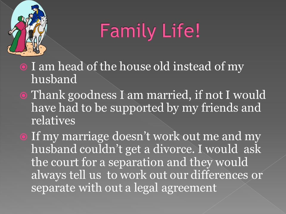  I am head of the house old instead of my husband  Thank goodness I am married, if not I would have had to be supported by my friends and relatives  If my marriage doesn't work out me and my husband couldn't get a divorce.