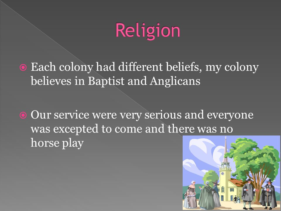  Each colony had different beliefs, my colony believes in Baptist and Anglicans  Our service were very serious and everyone was excepted to come and there was no horse play