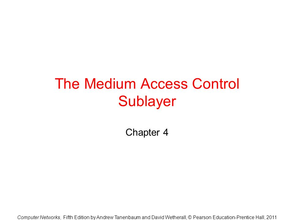 Computer Networks, Fifth Edition by Andrew Tanenbaum and David Wetherall, © Pearson Education-Prentice Hall, 2011 The Medium Access Control Sublayer Chapter 4