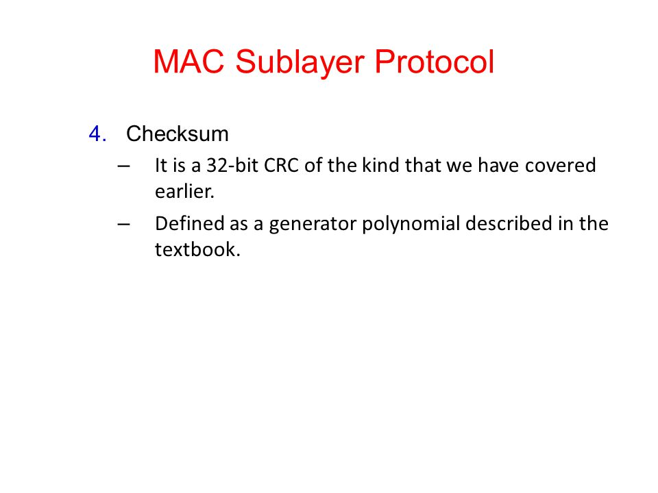 MAC Sublayer Protocol 4.Checksum – It is a 32-bit CRC of the kind that we have covered earlier. – Defined as a generator polynomial described in the t