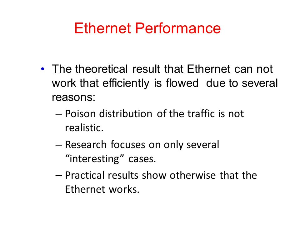 Ethernet Performance The theoretical result that Ethernet can not work that efficiently is flowed due to several reasons: – Poison distribution of the traffic is not realistic.