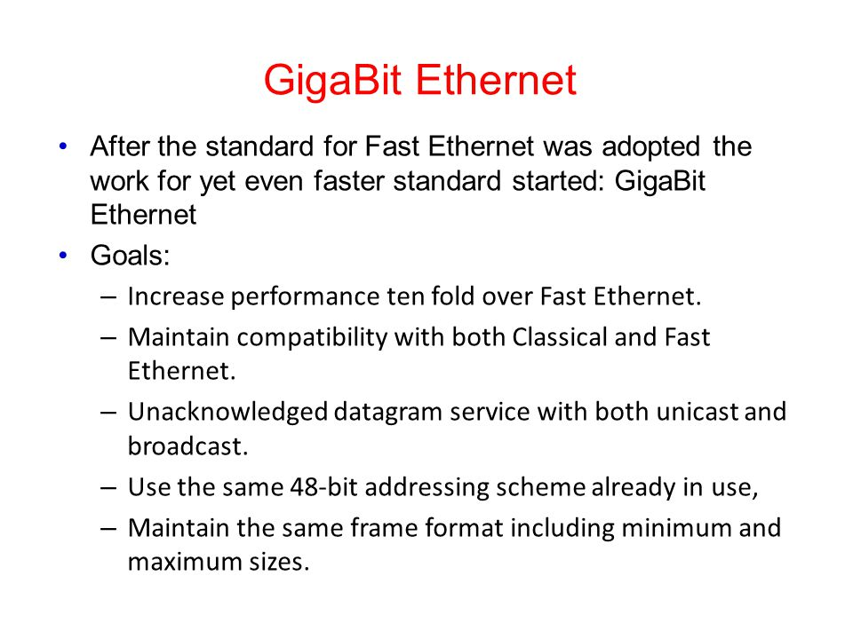GigaBit Ethernet After the standard for Fast Ethernet was adopted the work for yet even faster standard started: GigaBit Ethernet Goals: – Increase performance ten fold over Fast Ethernet.