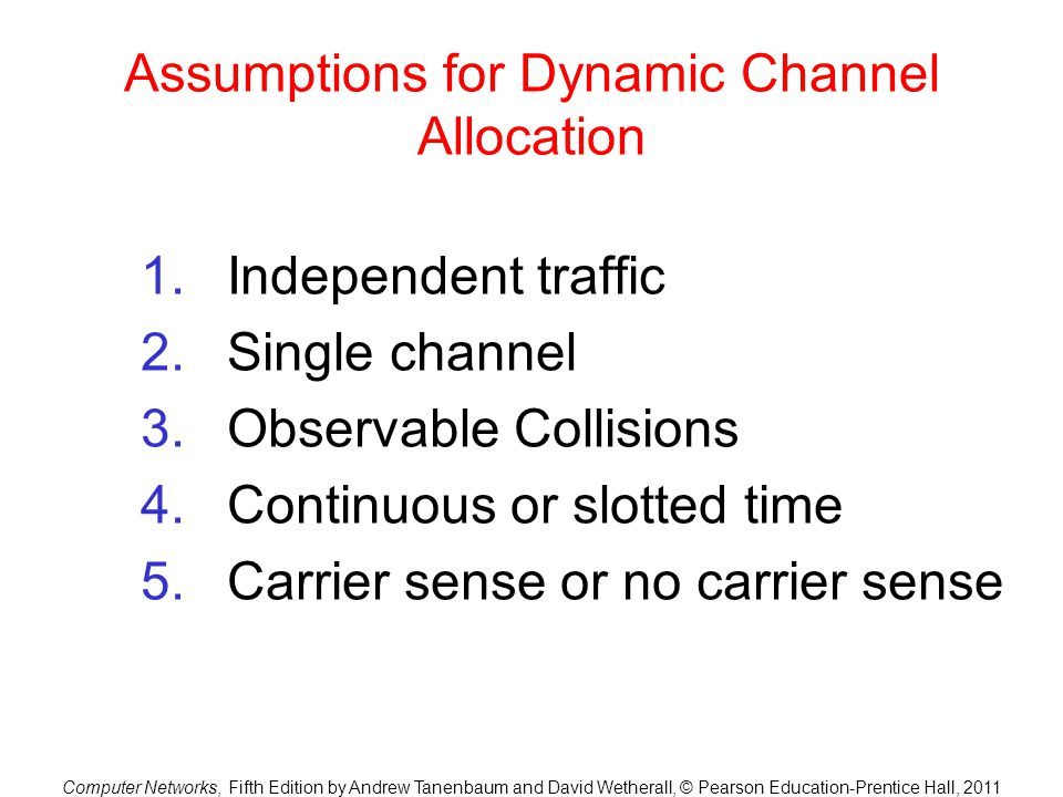 Computer Networks, Fifth Edition by Andrew Tanenbaum and David Wetherall, © Pearson Education-Prentice Hall, 2011 Assumptions for Dynamic Channel Allo