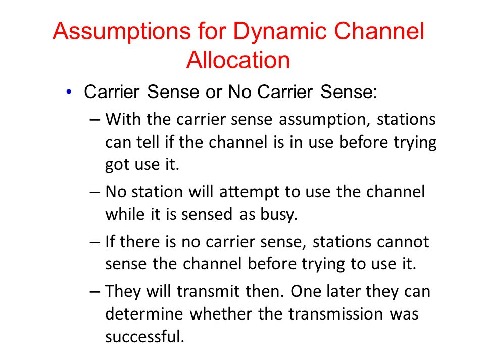 Assumptions for Dynamic Channel Allocation Carrier Sense or No Carrier Sense: – With the carrier sense assumption, stations can tell if the channel is