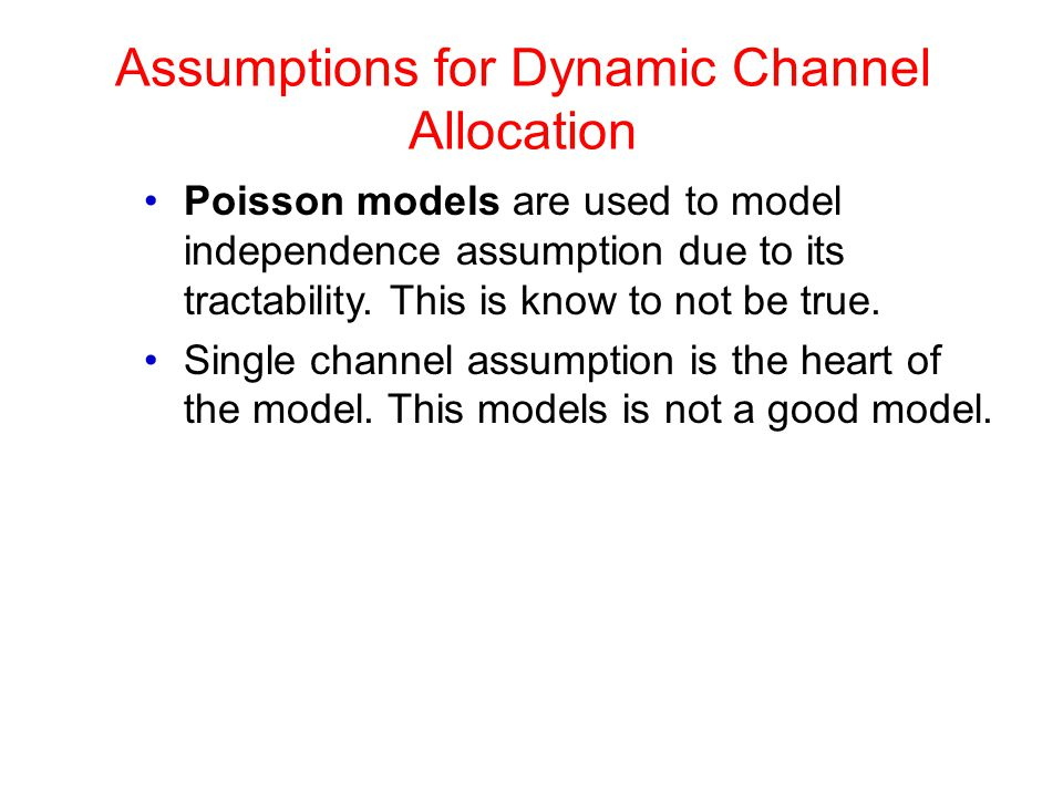 Assumptions for Dynamic Channel Allocation Poisson models are used to model independence assumption due to its tractability. This is know to not be tr