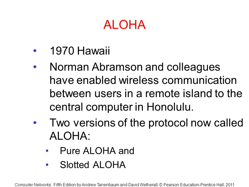 Computer Networks, Fifth Edition by Andrew Tanenbaum and David Wetherall, © Pearson Education-Prentice Hall, 2011 ALOHA 1970 Hawaii Norman Abramson and colleagues have enabled wireless communication between users in a remote island to the central computer in Honolulu.