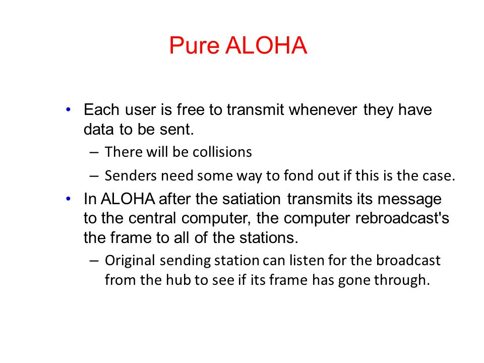 Pure ALOHA Each user is free to transmit whenever they have data to be sent.