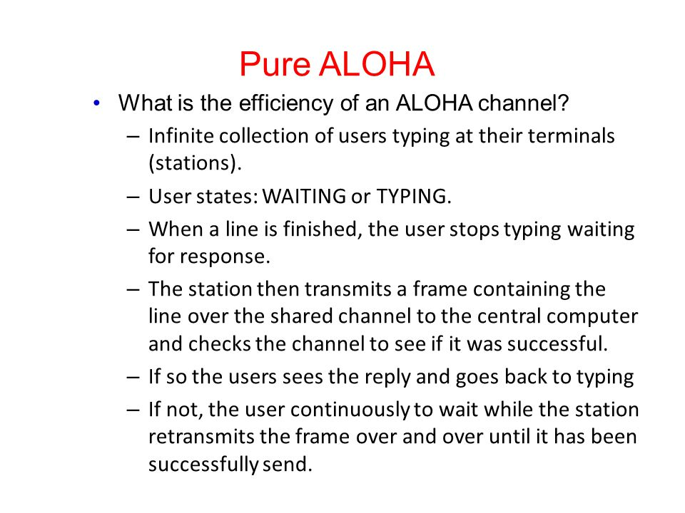 Pure ALOHA What is the efficiency of an ALOHA channel? – Infinite collection of users typing at their terminals (stations). – User states: WAITING or