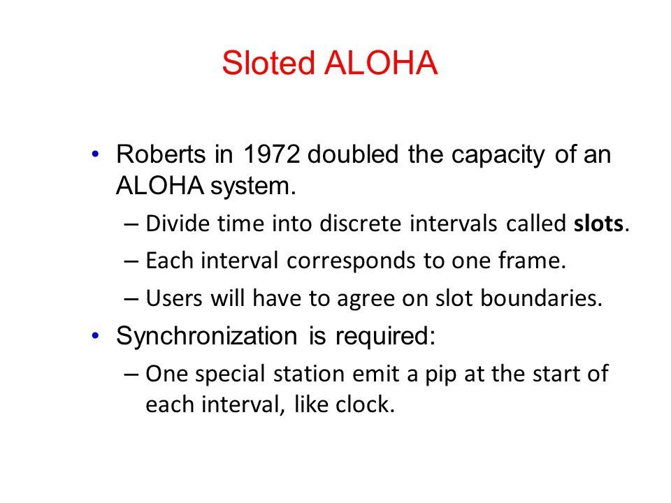 Sloted ALOHA Roberts in 1972 doubled the capacity of an ALOHA system. – Divide time into discrete intervals called slots. – Each interval corresponds