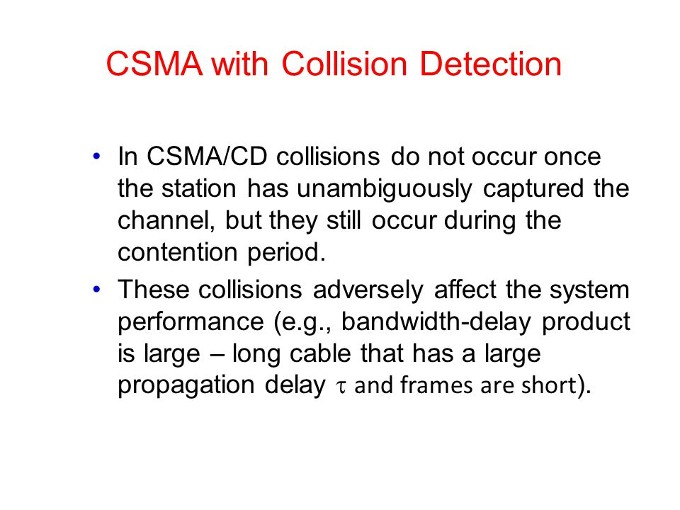 CSMA with Collision Detection In CSMA/CD collisions do not occur once the station has unambiguously captured the channel, but they still occur during the contention period.