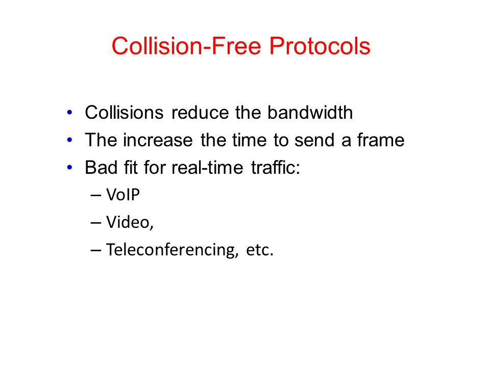 Collision-Free Protocols Collisions reduce the bandwidth The increase the time to send a frame Bad fit for real-time traffic: – VoIP – Video, – Teleconferencing, etc.