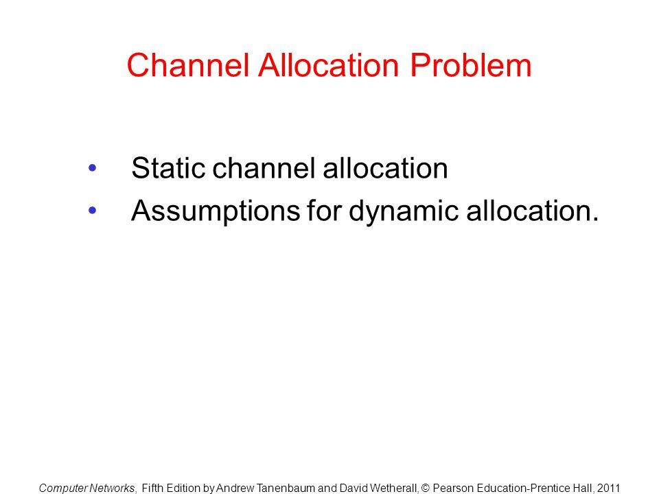 Computer Networks, Fifth Edition by Andrew Tanenbaum and David Wetherall, © Pearson Education-Prentice Hall, 2011 Channel Allocation Problem Static channel allocation Assumptions for dynamic allocation.
