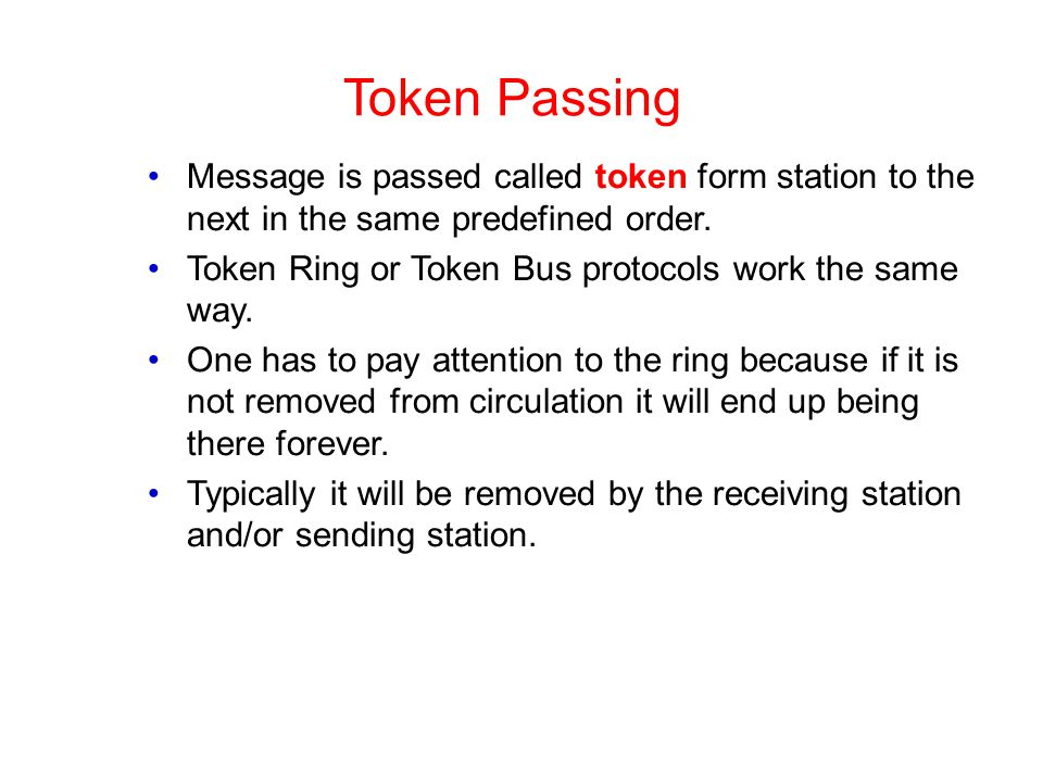 Token Passing Message is passed called token form station to the next in the same predefined order. Token Ring or Token Bus protocols work the same wa