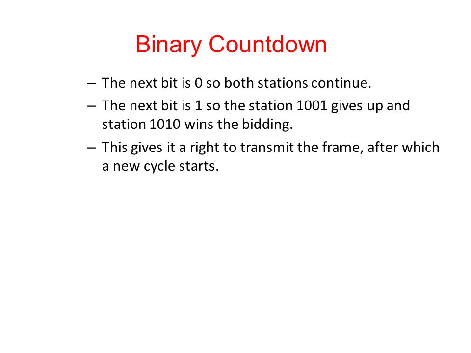 Binary Countdown – The next bit is 0 so both stations continue. – The next bit is 1 so the station 1001 gives up and station 1010 wins the bidding. –