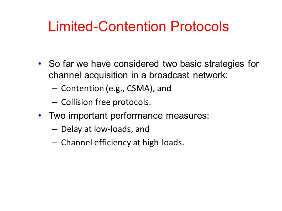 Limited-Contention Protocols So far we have considered two basic strategies for channel acquisition in a broadcast network: – Contention (e.g., CSMA), and – Collision free protocols.