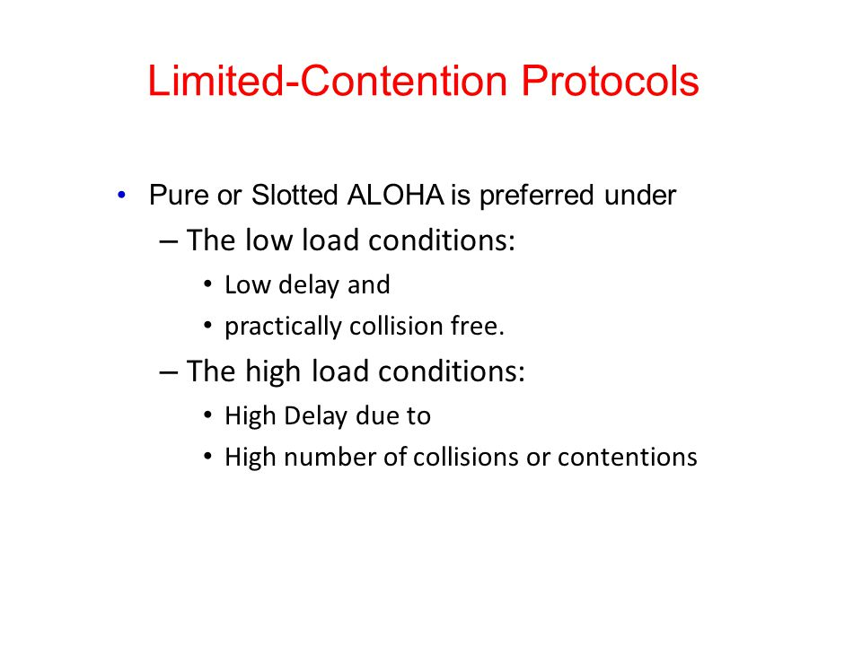 Limited-Contention Protocols Pure or Slotted ALOHA is preferred under – The low load conditions: Low delay and practically collision free. – The high