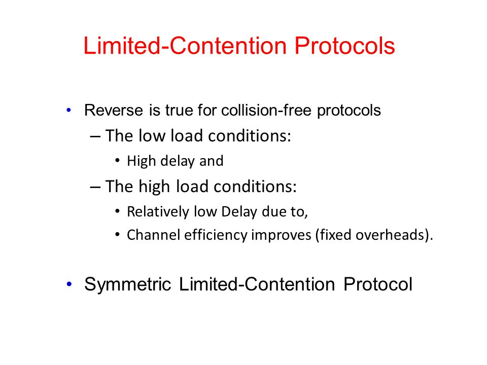 Limited-Contention Protocols Reverse is true for collision-free protocols – The low load conditions: High delay and – The high load conditions: Relatively low Delay due to, Channel efficiency improves (fixed overheads).