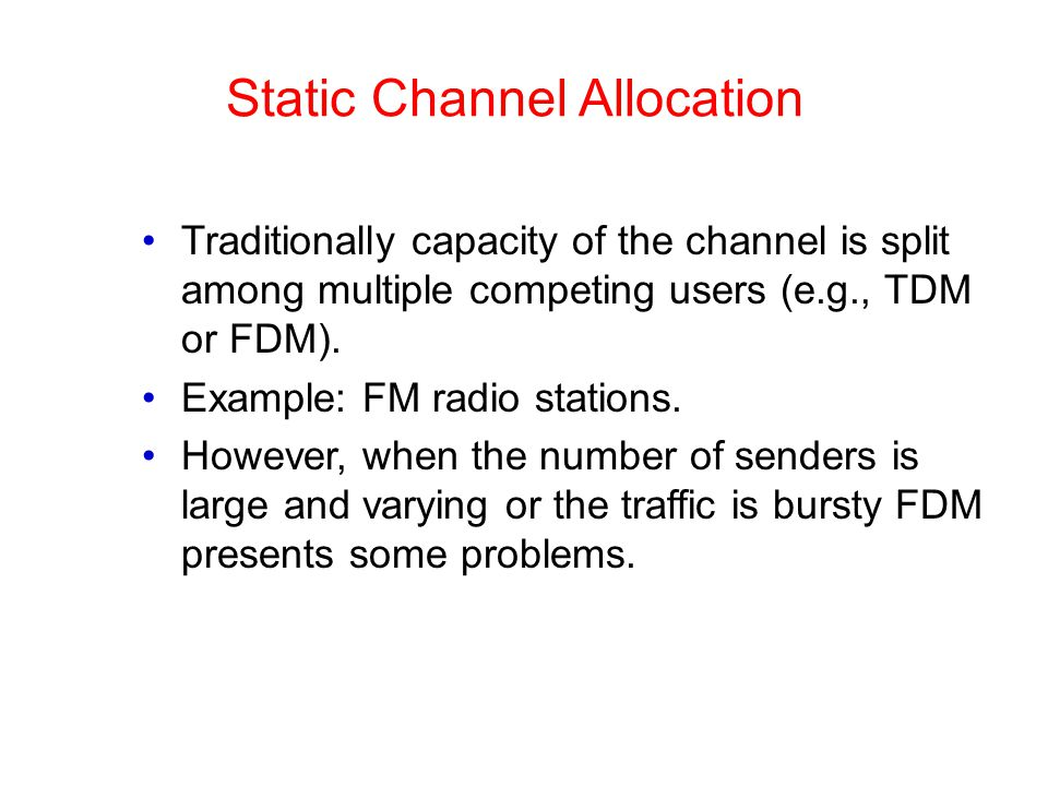 Static Channel Allocation Traditionally capacity of the channel is split among multiple competing users (e.g., TDM or FDM).