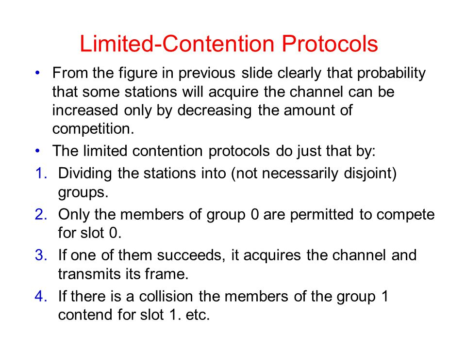 Limited-Contention Protocols From the figure in previous slide clearly that probability that some stations will acquire the channel can be increased only by decreasing the amount of competition.