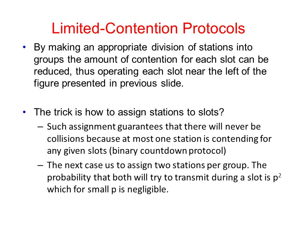 Limited-Contention Protocols By making an appropriate division of stations into groups the amount of contention for each slot can be reduced, thus ope