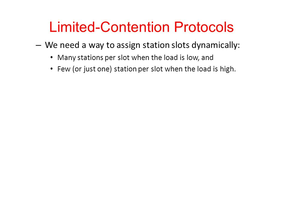 Limited-Contention Protocols – We need a way to assign station slots dynamically: Many stations per slot when the load is low, and Few (or just one) station per slot when the load is high.