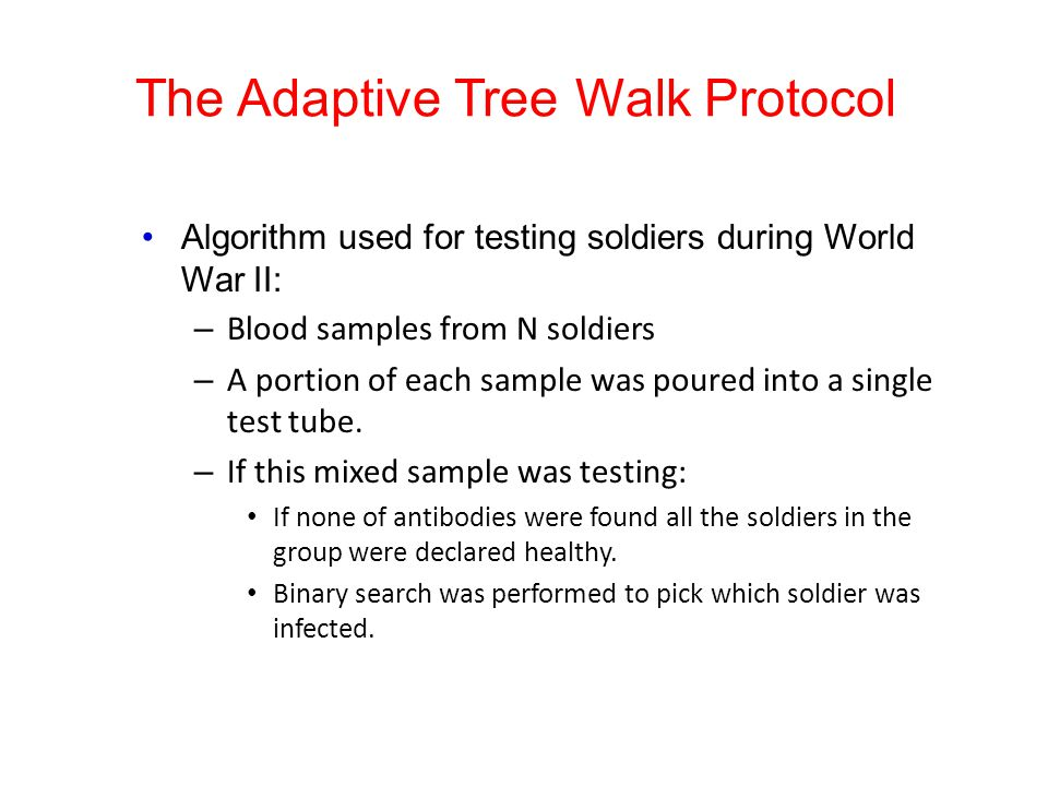 The Adaptive Tree Walk Protocol Algorithm used for testing soldiers during World War II: – Blood samples from N soldiers – A portion of each sample wa