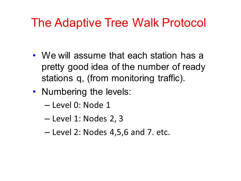 The Adaptive Tree Walk Protocol We will assume that each station has a pretty good idea of the number of ready stations q, (from monitoring traffic).