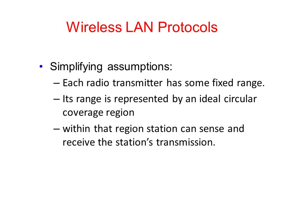 Wireless LAN Protocols Simplifying assumptions: – Each radio transmitter has some fixed range. – Its range is represented by an ideal circular coverag
