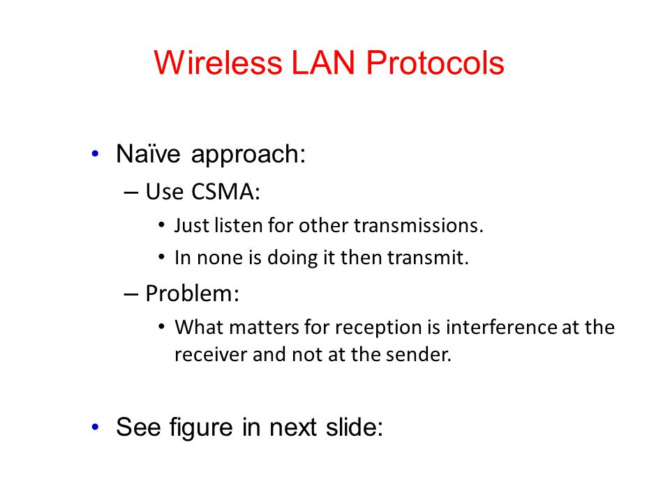 Wireless LAN Protocols Naïve approach: – Use CSMA: Just listen for other transmissions. In none is doing it then transmit. – Problem: What matters for