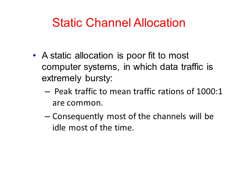 Static Channel Allocation A static allocation is poor fit to most computer systems, in which data traffic is extremely bursty: – Peak traffic to mean traffic rations of 1000:1 are common.