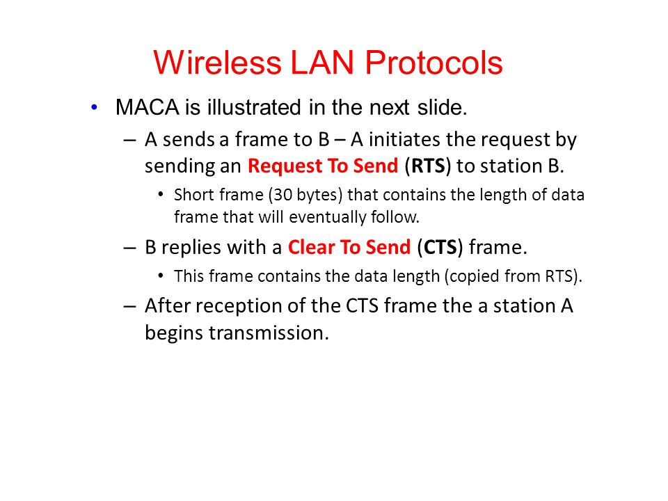 Wireless LAN Protocols MACA is illustrated in the next slide. – A sends a frame to B – A initiates the request by sending an Request To Send (RTS) to