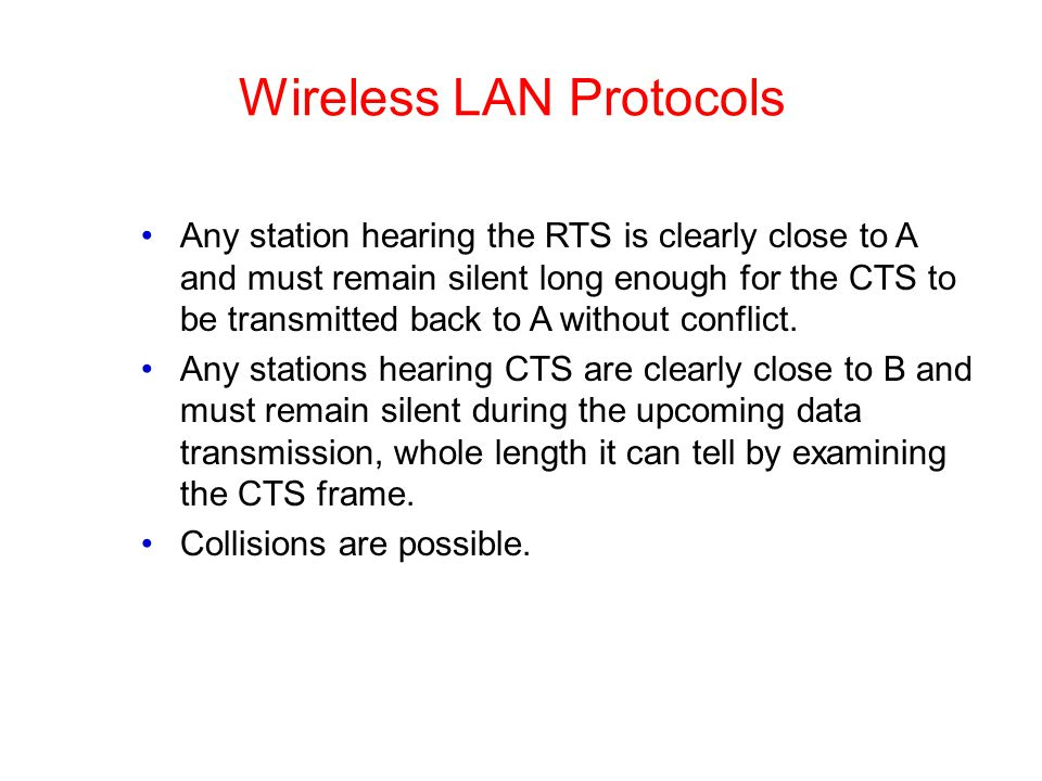 Wireless LAN Protocols Any station hearing the RTS is clearly close to A and must remain silent long enough for the CTS to be transmitted back to A wi