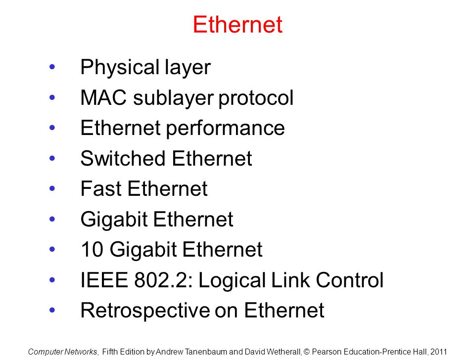 Computer Networks, Fifth Edition by Andrew Tanenbaum and David Wetherall, © Pearson Education-Prentice Hall, 2011 Ethernet Physical layer MAC sublayer protocol Ethernet performance Switched Ethernet Fast Ethernet Gigabit Ethernet 10 Gigabit Ethernet IEEE 802.2: Logical Link Control Retrospective on Ethernet