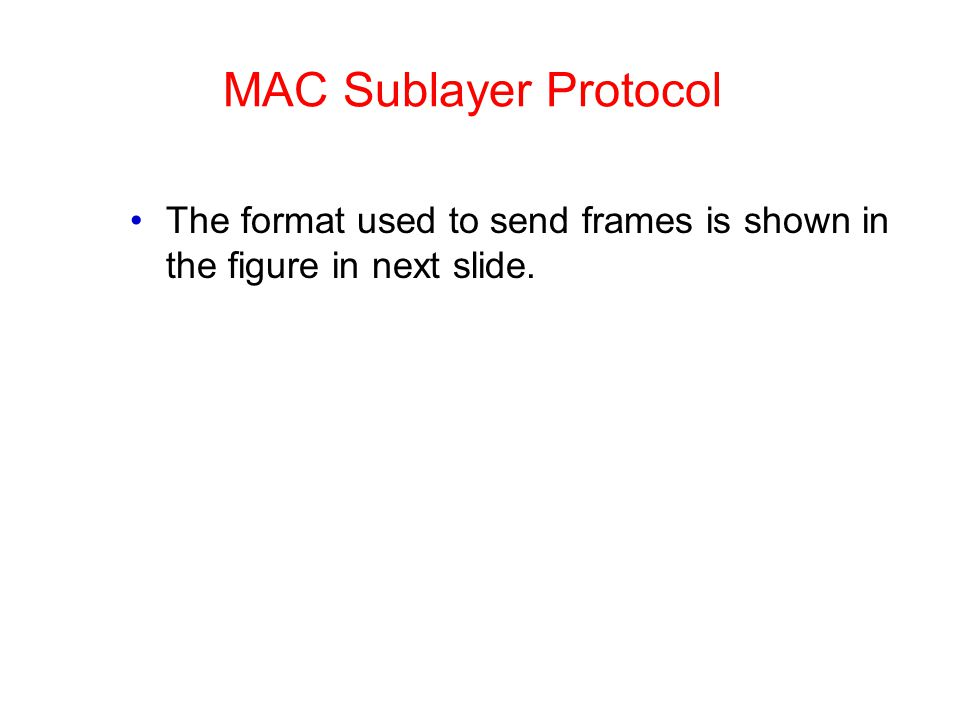 MAC Sublayer Protocol The format used to send frames is shown in the figure in next slide.
