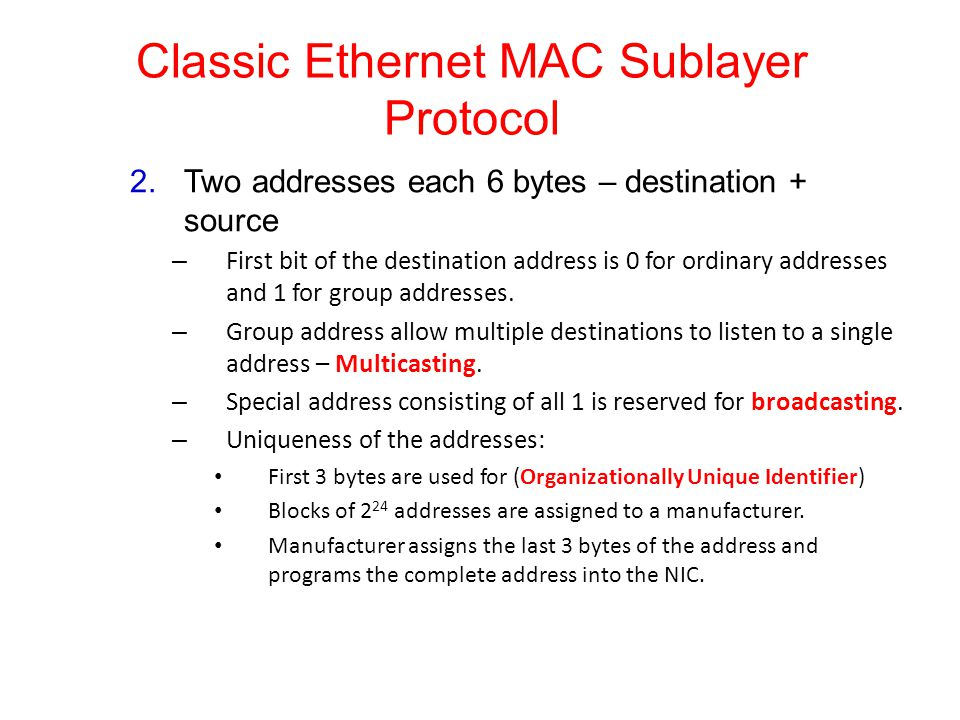 Classic Ethernet MAC Sublayer Protocol 2.Two addresses each 6 bytes – destination + source – First bit of the destination address is 0 for ordinary addresses and 1 for group addresses.