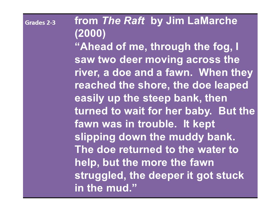 Grades 2-3 from The Raft by Jim LaMarche (2000) Ahead of me, through the fog, I saw two deer moving across the river, a doe and a fawn.