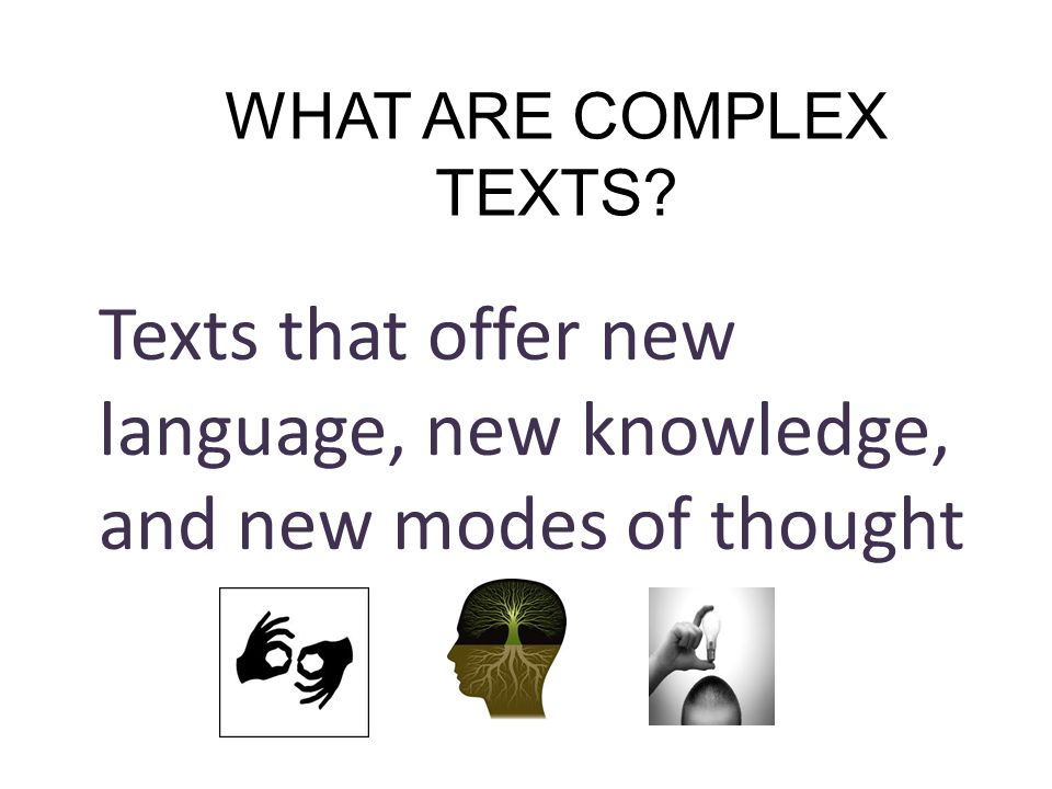 WHAT ARE COMPLEX TEXTS Texts that offer new language, new knowledge, and new modes of thought