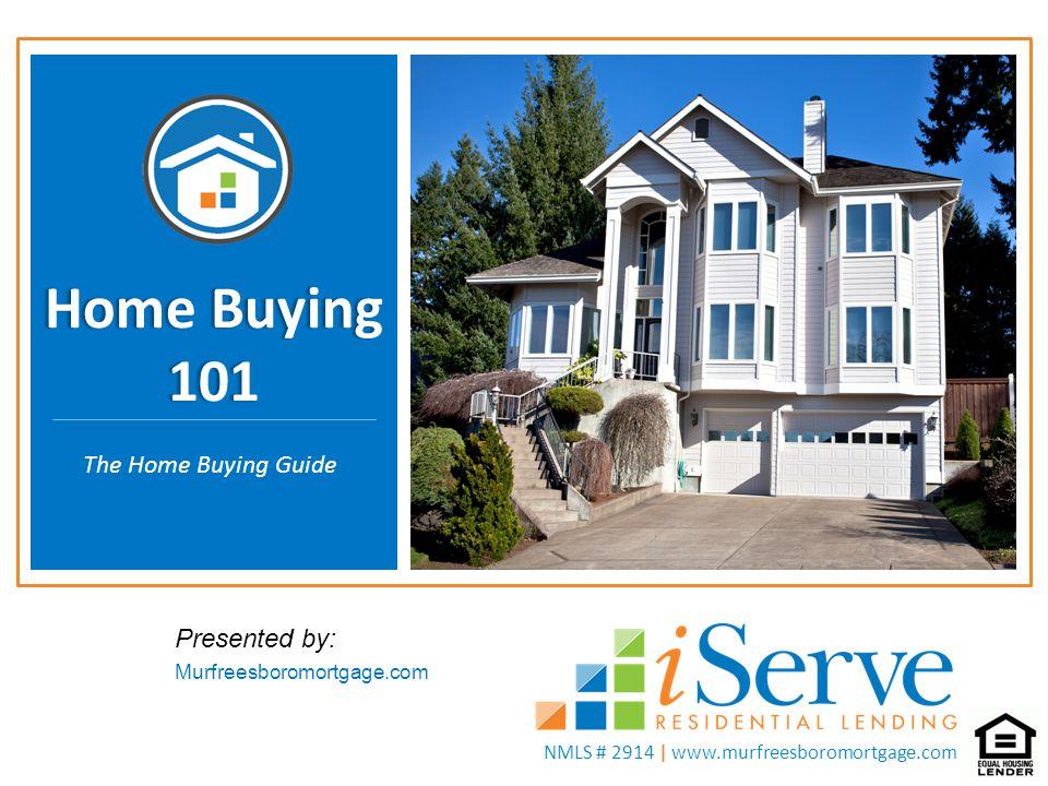 Presented by: Murfreesboromortgage.com Home Buying 101 The Home Buying Guide NMLS # 2914 | www.murfreesboromortgage.com
