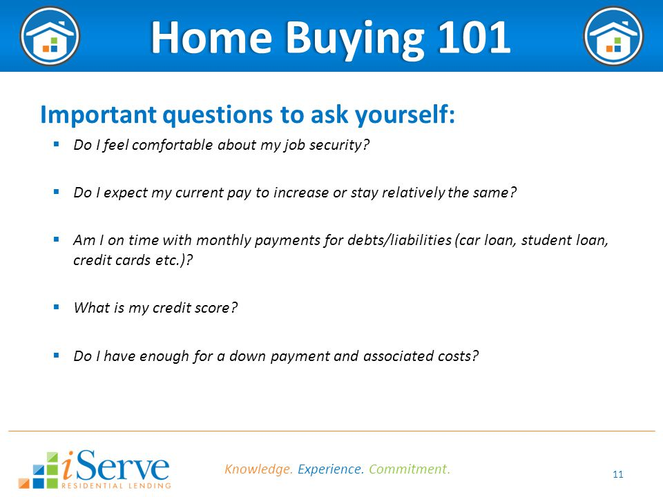 11 Home Buying 101Home Buying 101 Important questions to ask yourself:  Do I feel comfortable about my job security?  Do I expect my current pay to