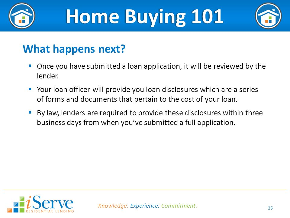 26 Home Buying 101Home Buying 101 What happens next?  Once you have submitted a loan application, it will be reviewed by the lender.  Your loan offi