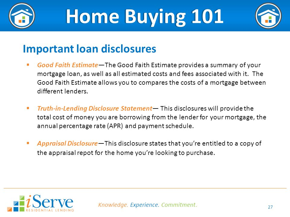 27 Home Buying 101Home Buying 101 Important loan disclosures  Good Faith Estimate—The Good Faith Estimate provides a summary of your mortgage loan, a