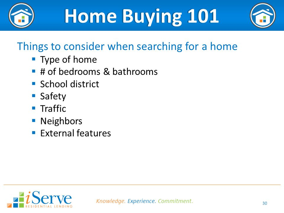 30 Home Buying 101Home Buying 101 Things to consider when searching for a home  Type of home  # of bedrooms & bathrooms  School district  Safety  Traffic  Neighbors  External features Knowledge.
